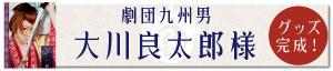 劇団九州男・大川良太郎様のオリジナルグッズ